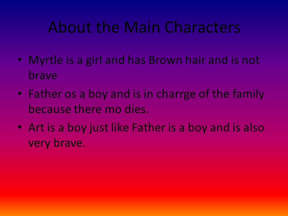 About the Main Characters Myrtle is a girl and has Brown hair and is not brave Father os a boy and is in charrge of the family because there mo dies.