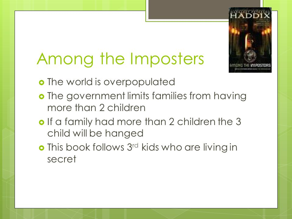 Among the Imposters  The world is overpopulated  The government limits families from having more than 2 children  If a family had more than 2 children the 3 child will be hanged  This book follows 3 rd kids who are living in secret