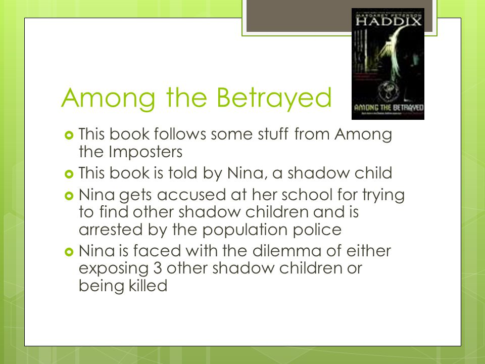 Among the Betrayed  This book follows some stuff from Among the Imposters  This book is told by Nina, a shadow child  Nina gets accused at her school for trying to find other shadow children and is arrested by the population police  Nina is faced with the dilemma of either exposing 3 other shadow children or being killed