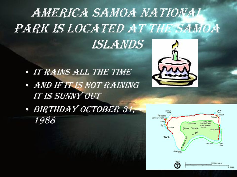 America Samoa National Park IS LOCATED AT THE SAMOA ISLANDS IT RAINS ALL THE TIME AND IF IT IS NOT RAINING IT IS SUNNY OUT Birthday October 31, 1988