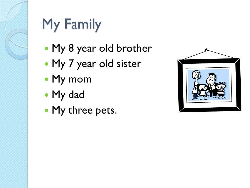 My Family My 8 year old brother My 7 year old sister My mom My dad My three pets.