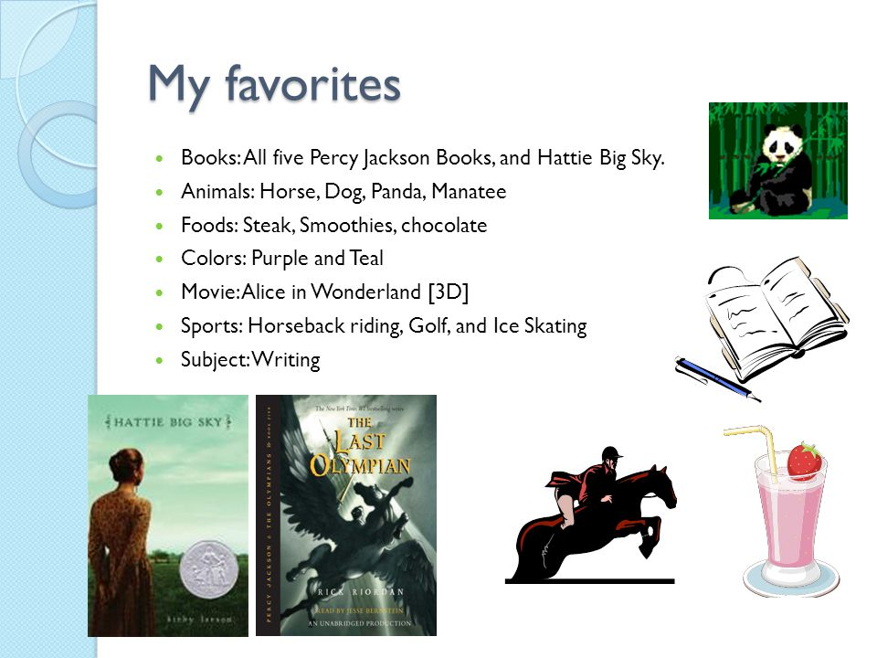 My favorites Books: All five Percy Jackson Books, and Hattie Big Sky.
