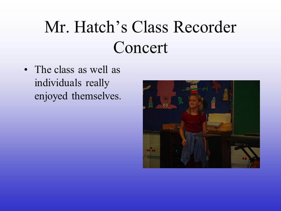 Mr. Hatch's Class Recorder Concert The class as well as individuals really enjoyed themselves.