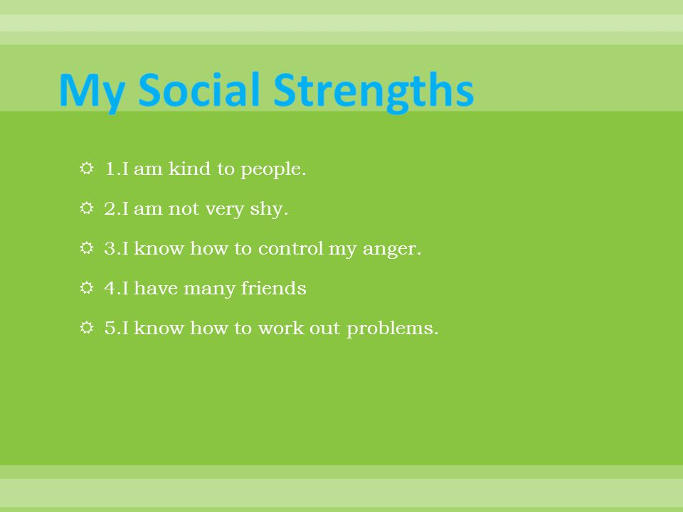 1.I am kind to people.  2.I am not very shy.  3.I know how to control my anger.
