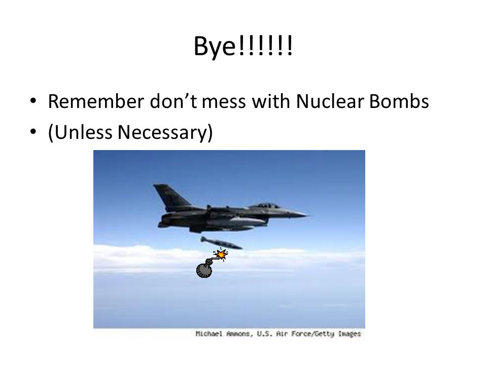 Bye!!!!!! Remember don't mess with Nuclear Bombs (Unless Necessary)