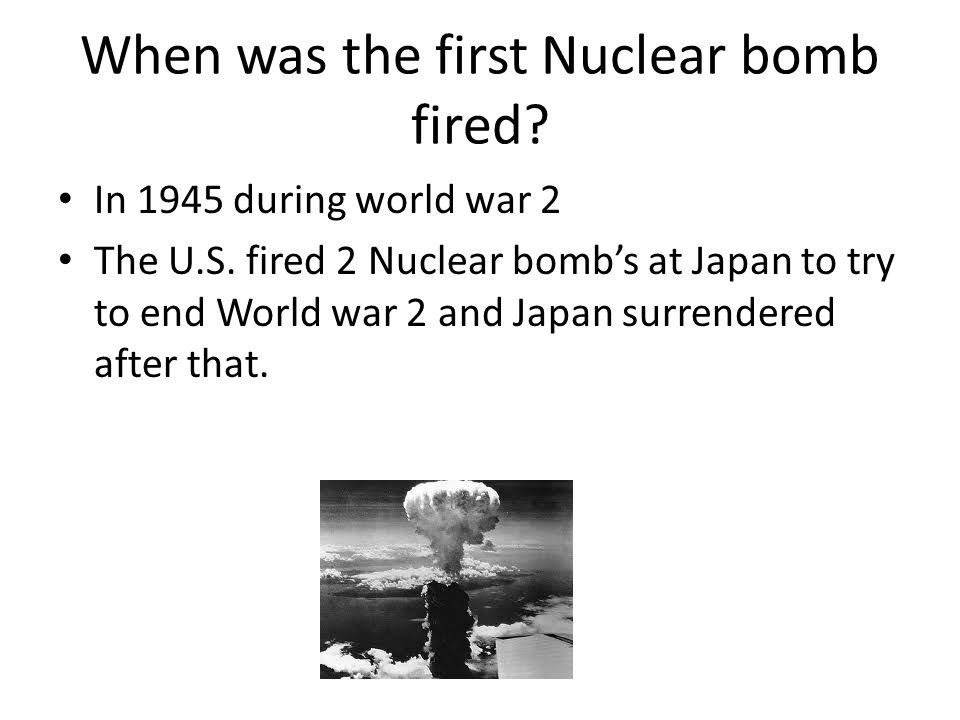 When was the first Nuclear bomb fired. In 1945 during world war 2 The U.S.