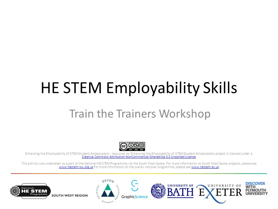 HE STEM Employability Skills Train the Trainers Workshop Enhancing the Employability of STEM Student Ambassadors - resources by Enhancing the Employability of STEM Student Ambassadors project is licensed under a Creative Commons Attribution-NonCommercial-ShareAlike 3.0 Unported License This activity was undertaken as a part of the National HE STEM Programme, via the South West Spoke.