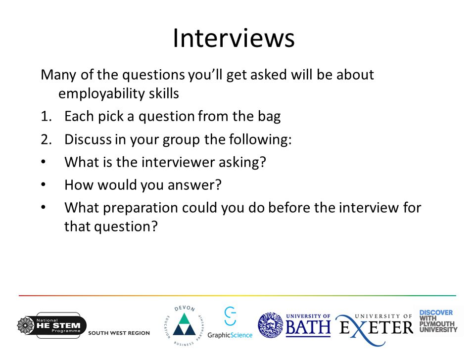 Interviews Many of the questions you'll get asked will be about employability skills 1.Each pick a question from the bag 2.Discuss in your group the following: What is the interviewer asking.