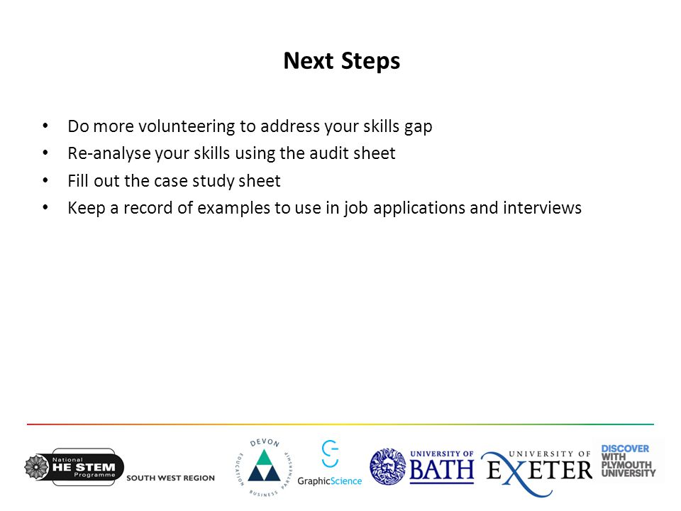Next Steps Do more volunteering to address your skills gap Re-analyse your skills using the audit sheet Fill out the case study sheet Keep a record of examples to use in job applications and interviews