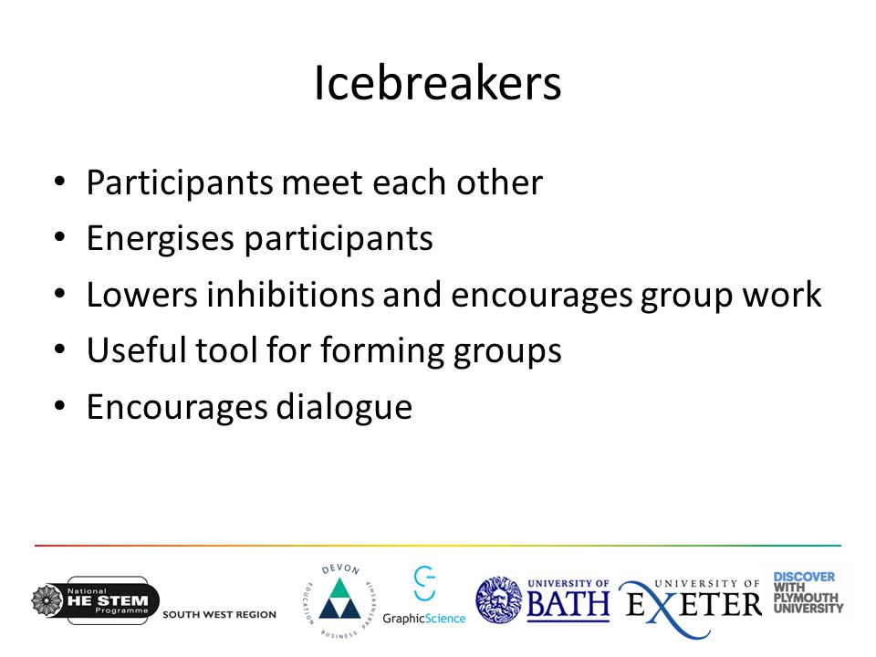Icebreakers Participants meet each other Energises participants Lowers inhibitions and encourages group work Useful tool for forming groups Encourages dialogue