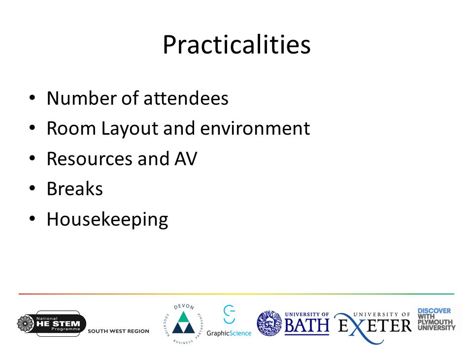 Practicalities Number of attendees Room Layout and environment Resources and AV Breaks Housekeeping