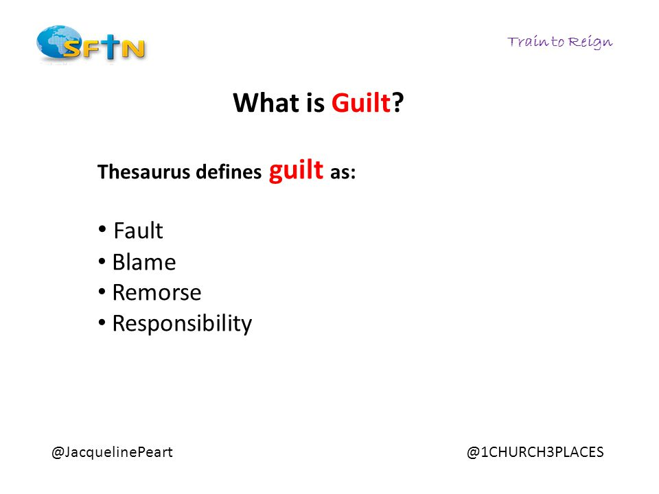 Train to Reign @JacquelinePeart@1CHURCH3PLACES Thesaurus defines guilt as: Fault Blame Remorse Responsibility What is Guilt