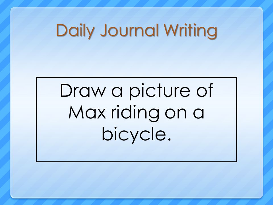 Daily Journal Writing Draw a picture of Max riding on a bicycle.
