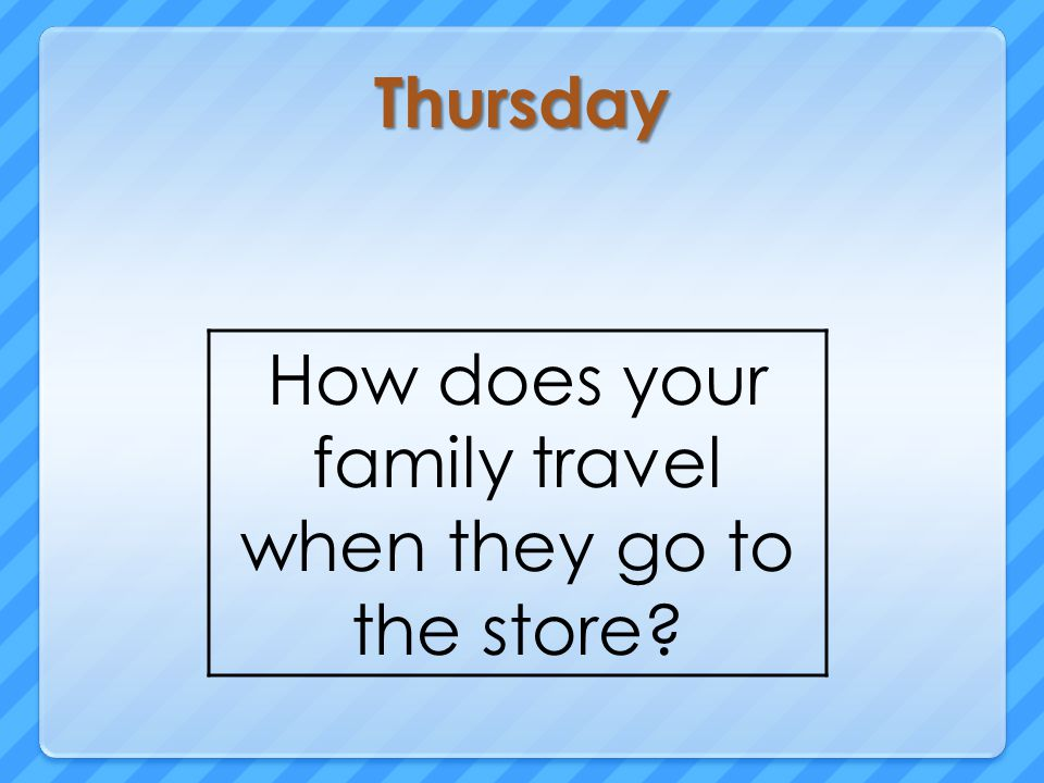 Thursday How does your family travel when they go to the store