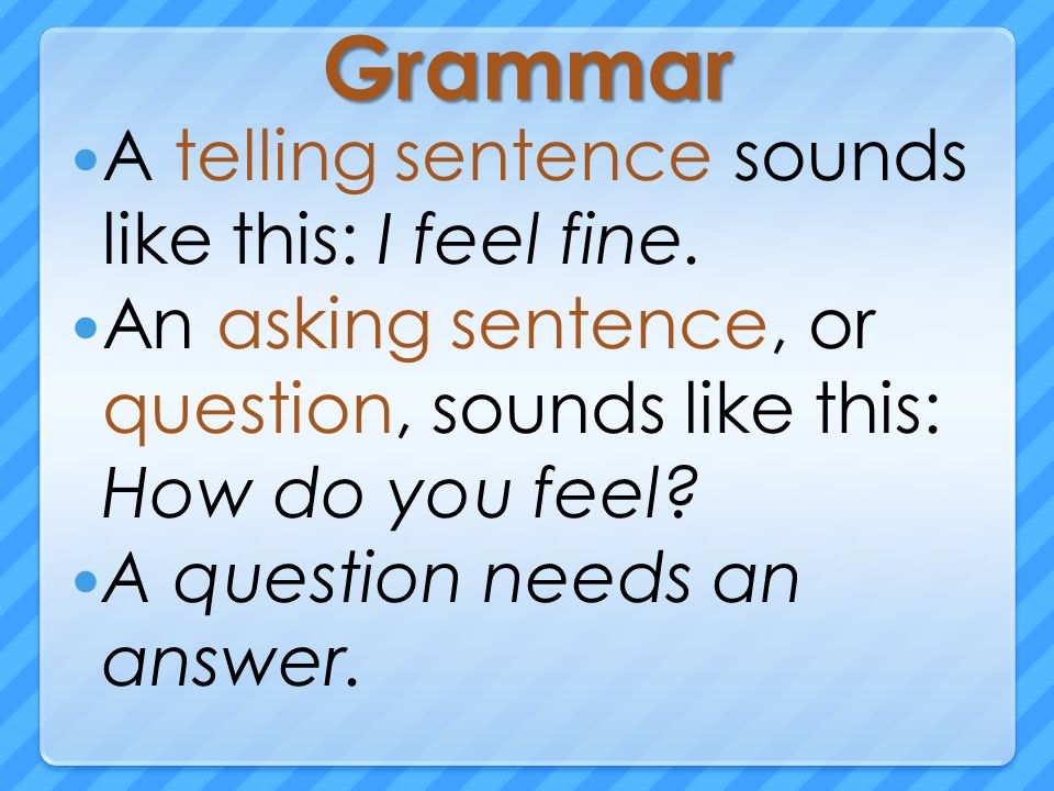 Grammar A telling sentence sounds like this: I feel fine.