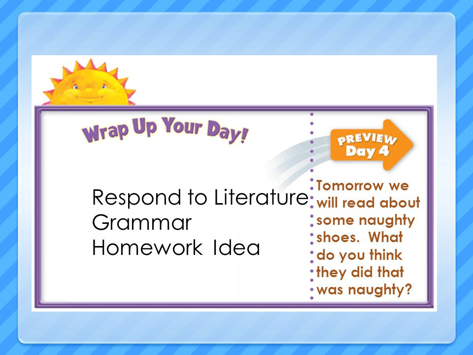 Respond to Literature Grammar Homework Idea Tomorrow we will read about some naughty shoes.