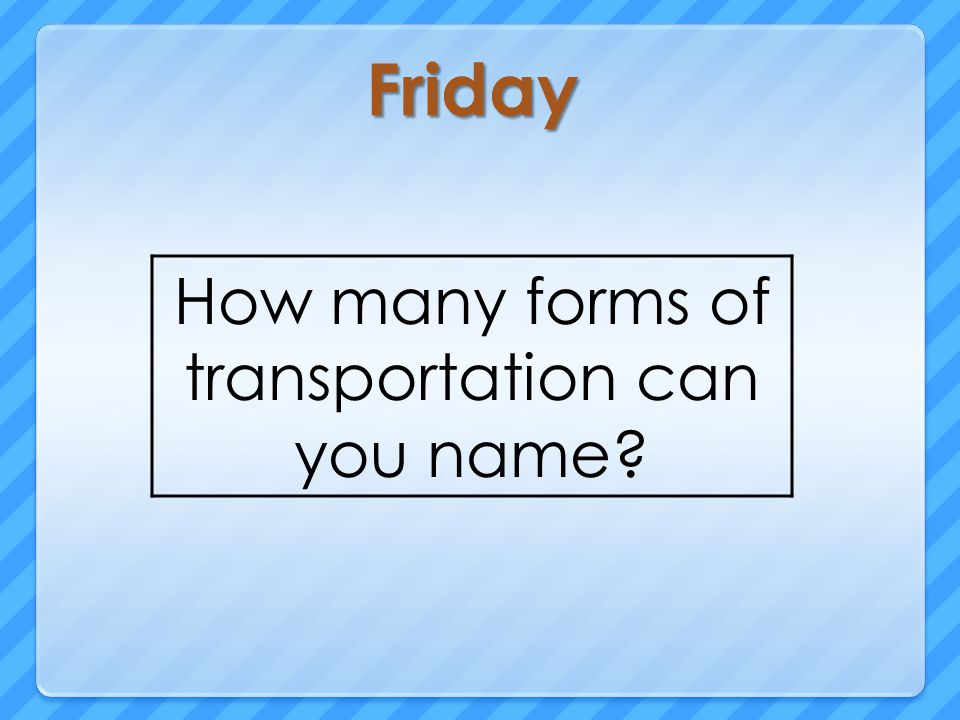 Friday How many forms of transportation can you name