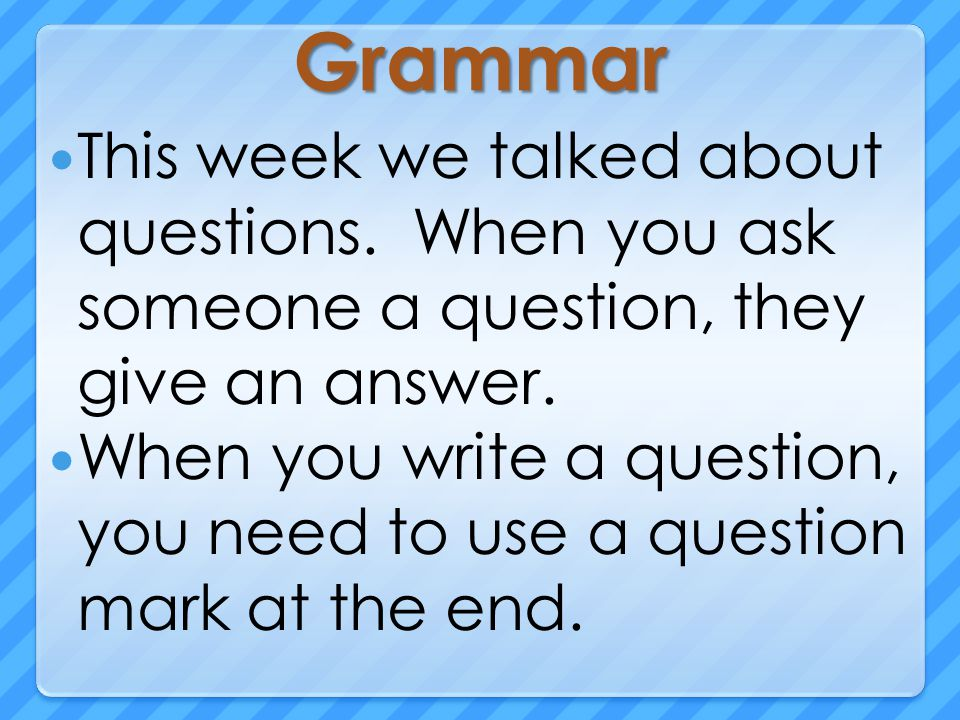 Grammar This week we talked about questions. When you ask someone a question, they give an answer.