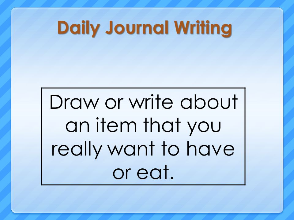 Daily Journal Writing Draw or write about an item that you really want to have or eat.
