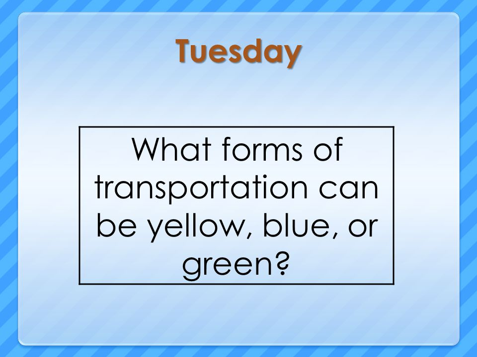 Tuesday What forms of transportation can be yellow, blue, or green