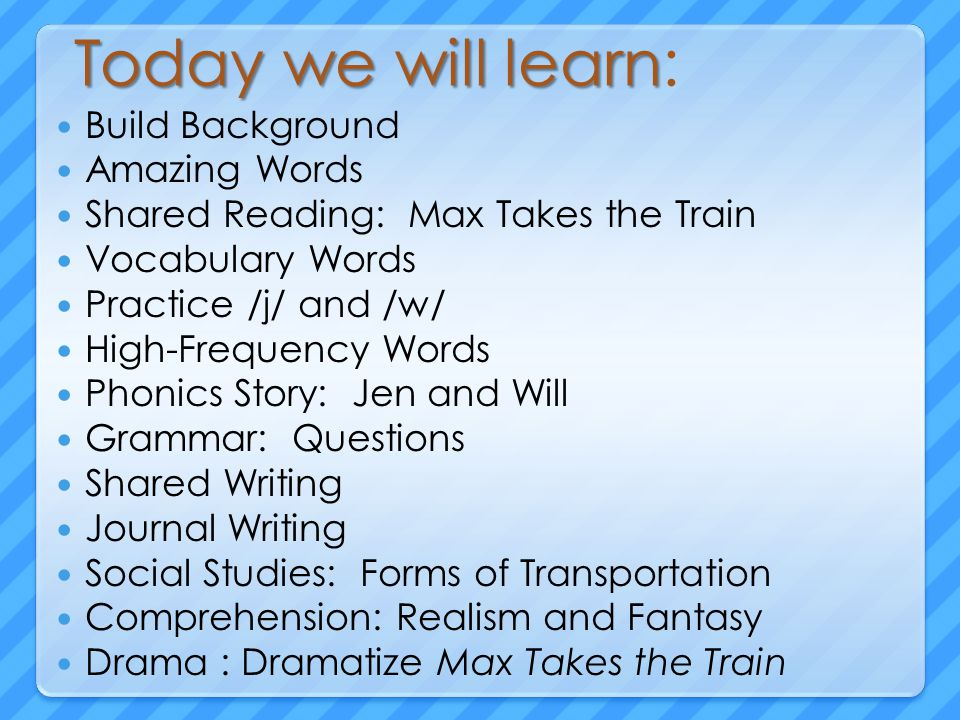 Today we will learn Today we will learn: Build Background Amazing Words Shared Reading: Max Takes the Train Vocabulary Words Practice /j/ and /w/ High-Frequency Words Phonics Story: Jen and Will Grammar: Questions Shared Writing Journal Writing Social Studies: Forms of Transportation Comprehension: Realism and Fantasy Drama : Dramatize Max Takes the Train