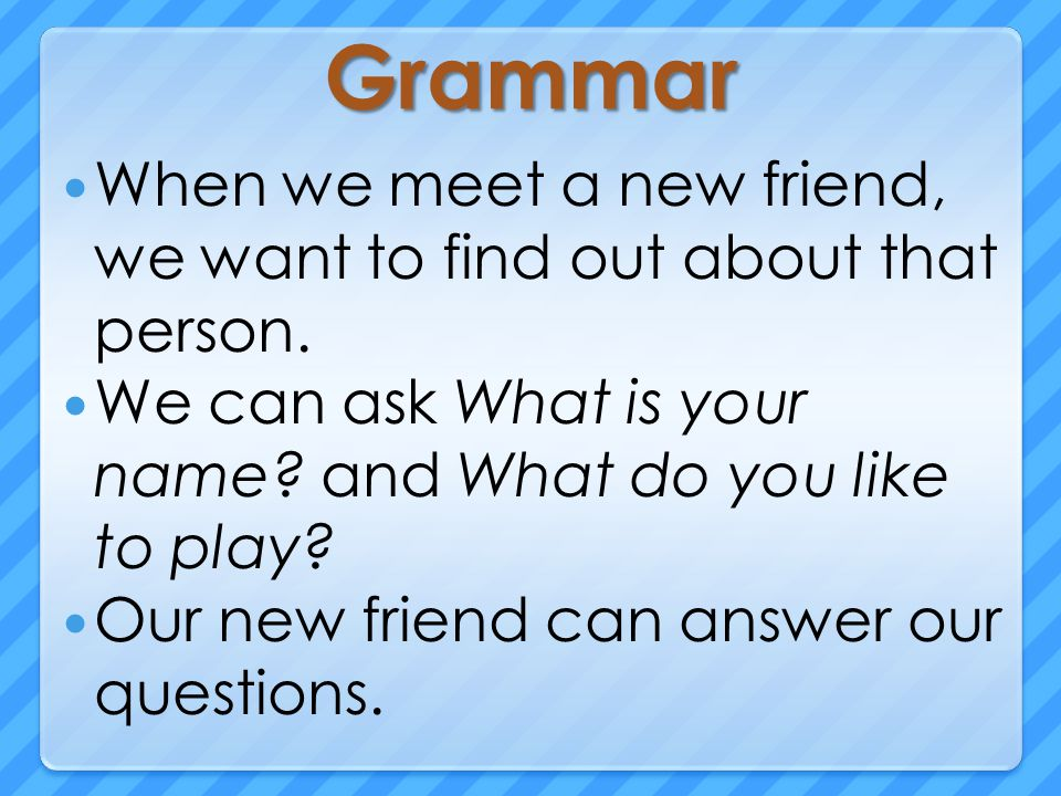 Grammar When we meet a new friend, we want to find out about that person.