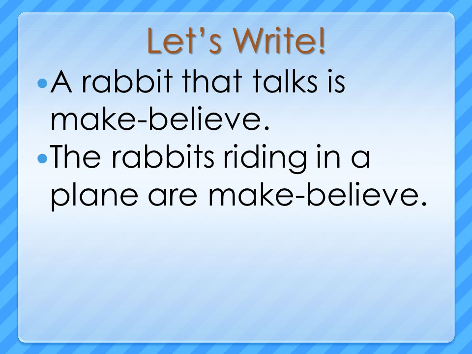 Let's Write! A rabbit that talks is make-believe. The rabbits riding in a plane are make-believe.