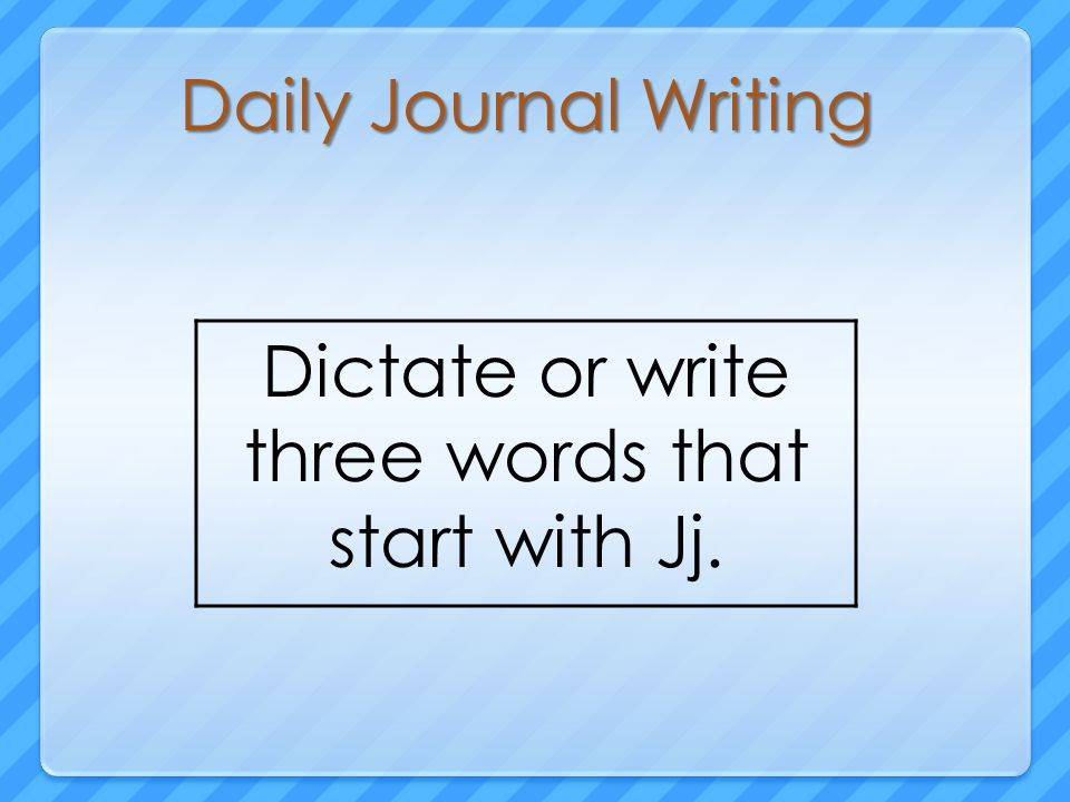 Daily Journal Writing Dictate or write three words that start with Jj.