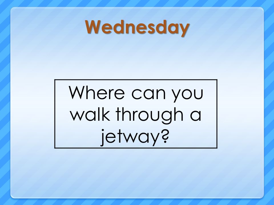 Wednesday Where can you walk through a jetway