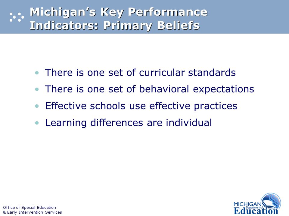 Office of Special Education & Early Intervention Services Michigan's Key Performance Indicators: Primary Beliefs There is one set of curricular standards There is one set of behavioral expectations Effective schools use effective practices Learning differences are individual