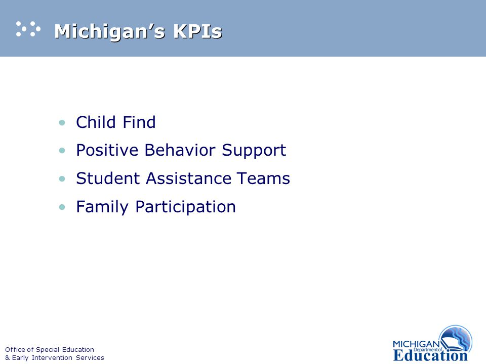Office of Special Education & Early Intervention Services Michigan's KPIs Child Find Positive Behavior Support Student Assistance Teams Family Participation
