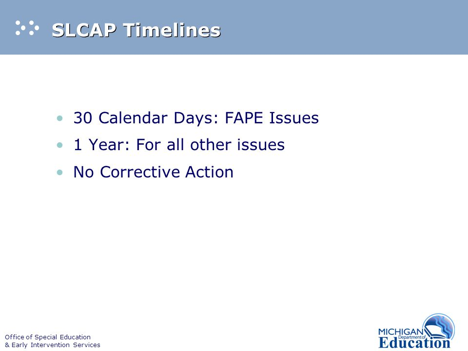 Office of Special Education & Early Intervention Services SLCAP Timelines 30 Calendar Days: FAPE Issues 1 Year: For all other issues No Corrective Action