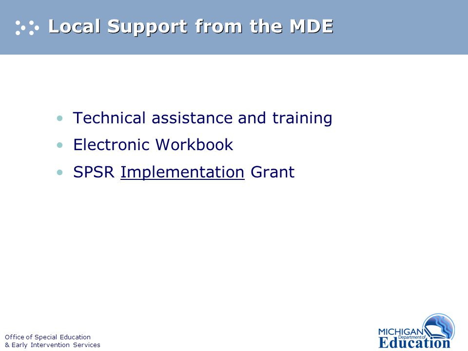 Office of Special Education & Early Intervention Services Local Support from the MDE Technical assistance and training Electronic Workbook SPSR Implementation Grant