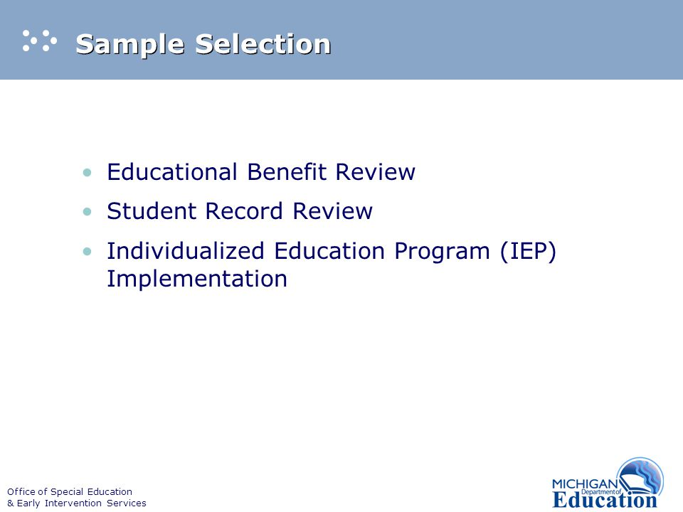 Office of Special Education & Early Intervention Services Sample Selection Educational Benefit Review Student Record Review Individualized Education Program (IEP) Implementation
