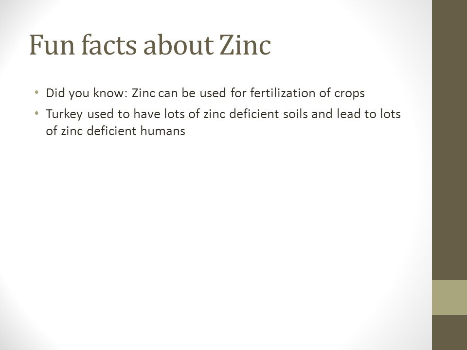 Fun facts about Zinc Did you know: Zinc can be used for fertilization of crops Turkey used to have lots of zinc deficient soils and lead to lots of zinc deficient humans