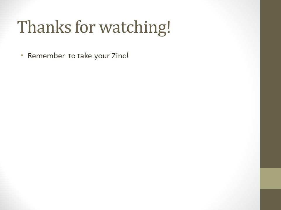 Thanks for watching! Remember to take your Zinc!