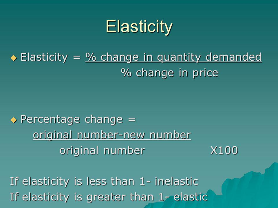Elasticity  Elasticity = % change in quantity demanded % change in price % change in price  Percentage change = original number-new number original number-new number original number X100 original number X100 If elasticity is less than 1- inelastic If elasticity is greater than 1- elastic