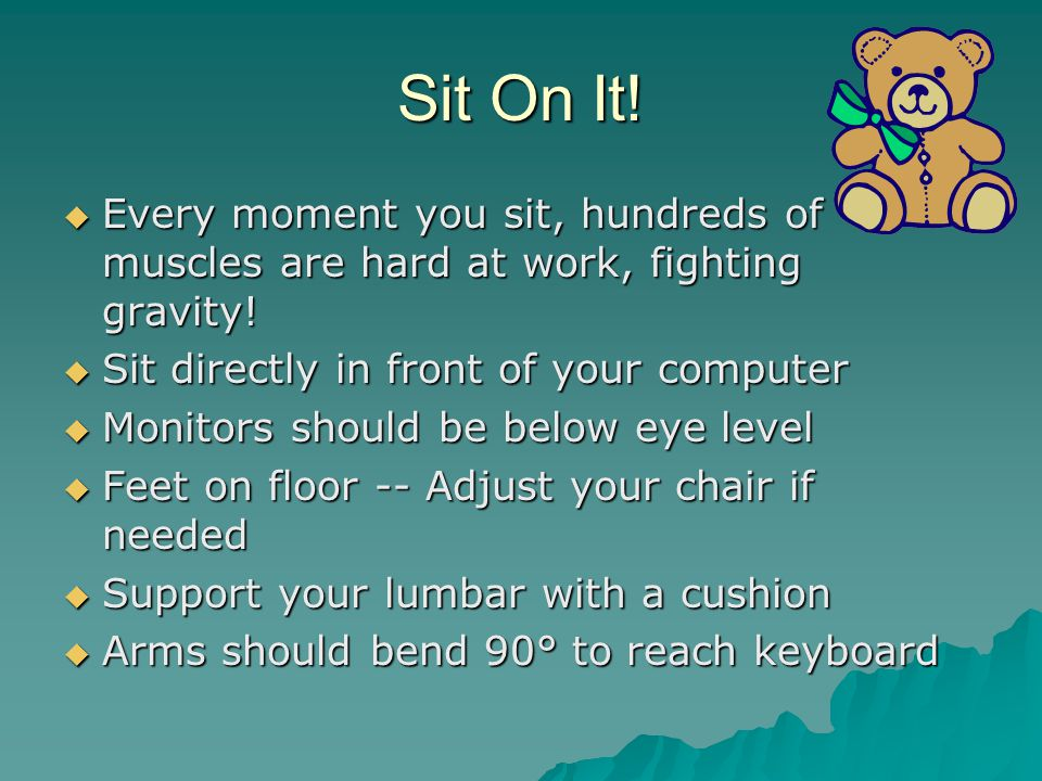 Sit On It.  Every moment you sit, hundreds of muscles are hard at work, fighting gravity.