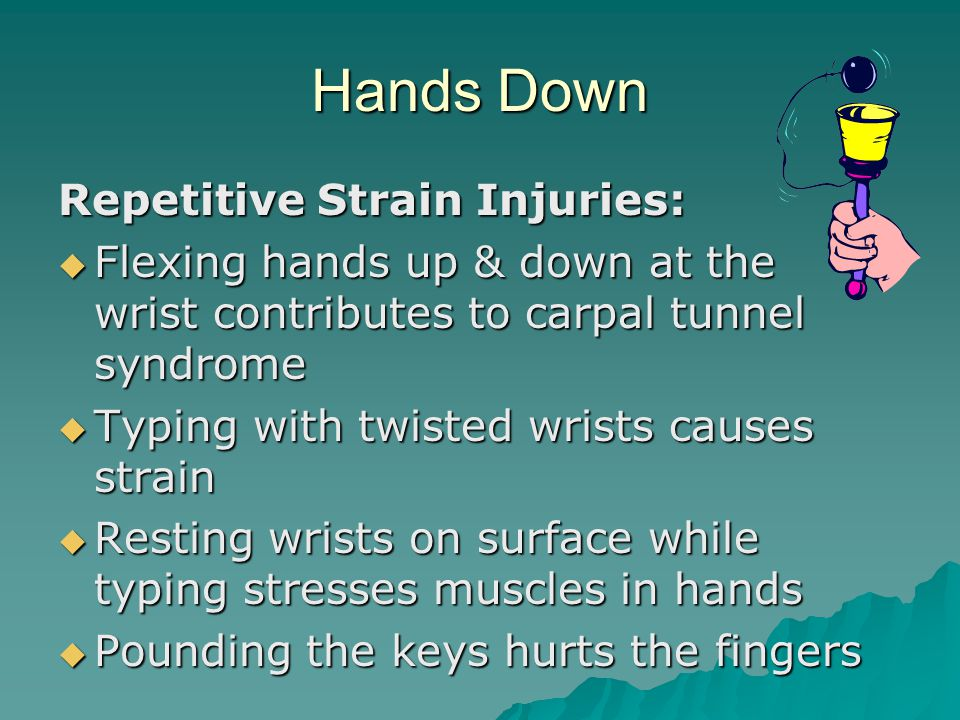 Hands Down Repetitive Strain Injuries:  Flexing hands up & down at the wrist contributes to carpal tunnel syndrome  Typing with twisted wrists causes strain  Resting wrists on surface while typing stresses muscles in hands  Pounding the keys hurts the fingers