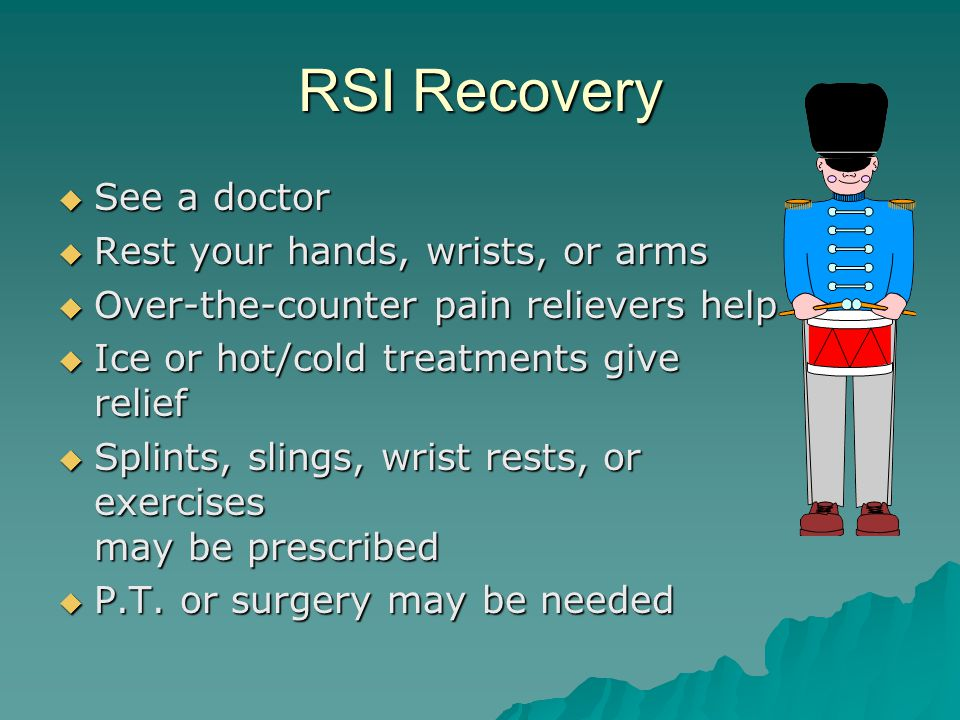 RSI Recovery  See a doctor  Rest your hands, wrists, or arms  Over-the-counter pain relievers help  Ice or hot/cold treatments give relief  Splints, slings, wrist rests, or exercises may be prescribed  P.T.