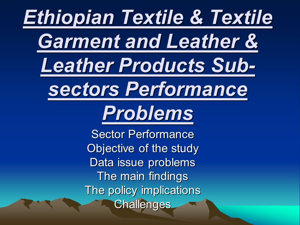 Ethiopian Textile & Textile Garment and Leather & Leather Products Sub- sectors Performance Problems Sector Performance Objective of the study Data issue problems The main findings The policy implications Challenges