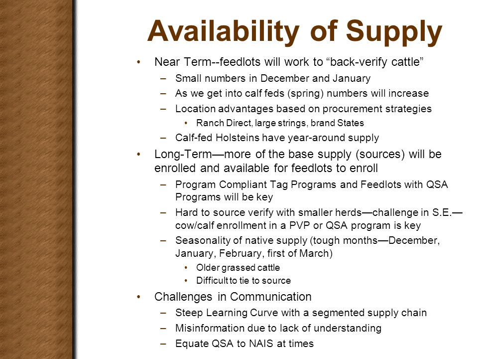Availability of Supply Near Term--feedlots will work to back-verify cattle –Small numbers in December and January –As we get into calf feds (spring) numbers will increase –Location advantages based on procurement strategies Ranch Direct, large strings, brand States –Calf-fed Holsteins have year-around supply Long-Term—more of the base supply (sources) will be enrolled and available for feedlots to enroll –Program Compliant Tag Programs and Feedlots with QSA Programs will be key –Hard to source verify with smaller herds—challenge in S.E.— cow/calf enrollment in a PVP or QSA program is key –Seasonality of native supply (tough months—December, January, February, first of March) Older grassed cattle Difficult to tie to source Challenges in Communication –Steep Learning Curve with a segmented supply chain –Misinformation due to lack of understanding –Equate QSA to NAIS at times