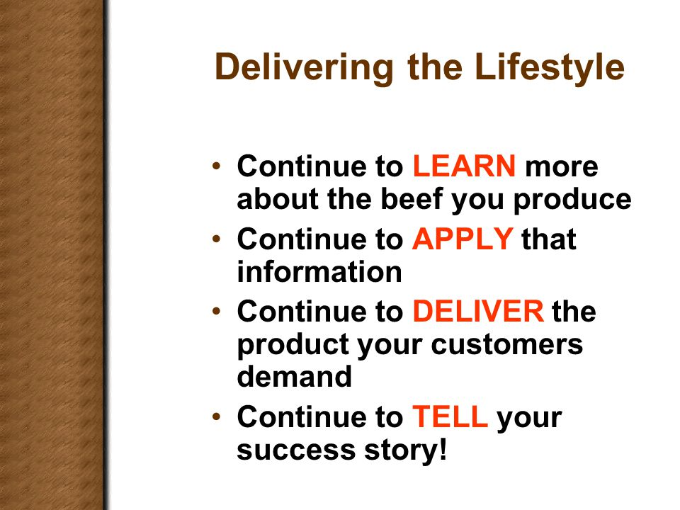 Delivering the Lifestyle Continue to LEARN more about the beef you produce Continue to APPLY that information Continue to DELIVER the product your customers demand Continue to TELL your success story!