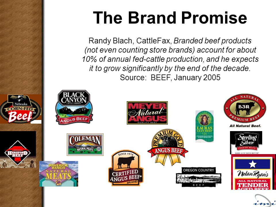The Brand Promise Randy Blach, CattleFax, Branded beef products (not even counting store brands) account for about 10% of annual fed-cattle production, and he expects it to grow significantly by the end of the decade.
