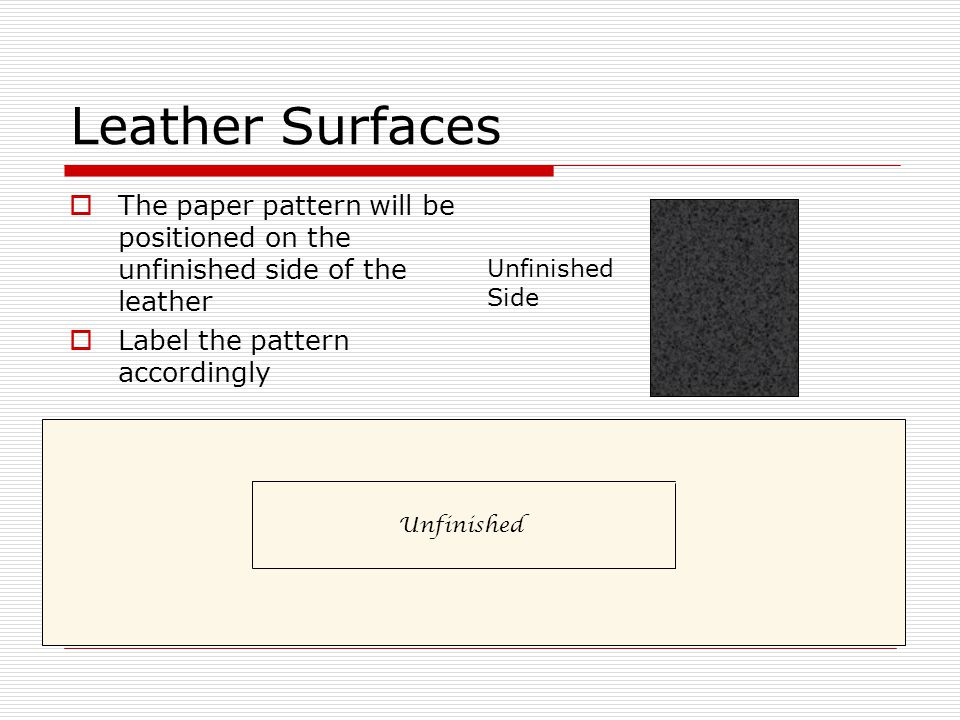 Leather Surfaces  The paper pattern will be positioned on the unfinished side of the leather  Label the pattern accordingly Unfinished Side Unfinished