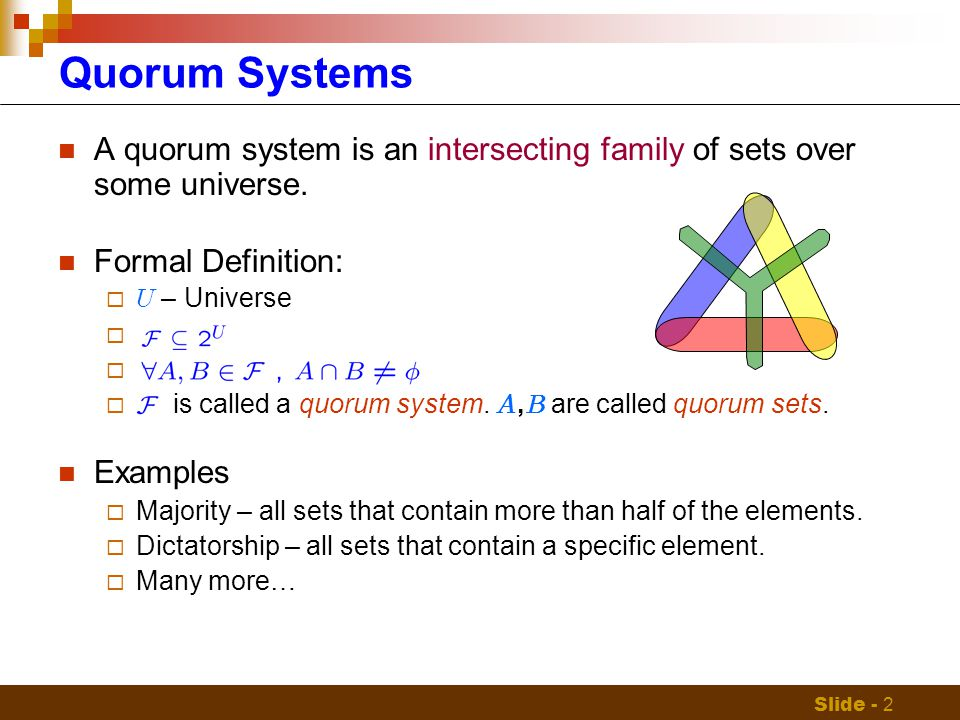Slide - 2 Quorum Systems A quorum system is an intersecting family of sets over some universe.