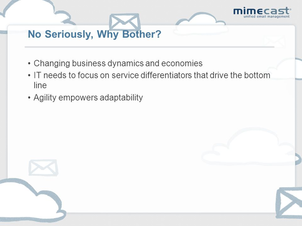 Changing business dynamics and economies IT needs to focus on service differentiators that drive the bottom line Agility empowers adaptability No Seriously, Why Bother