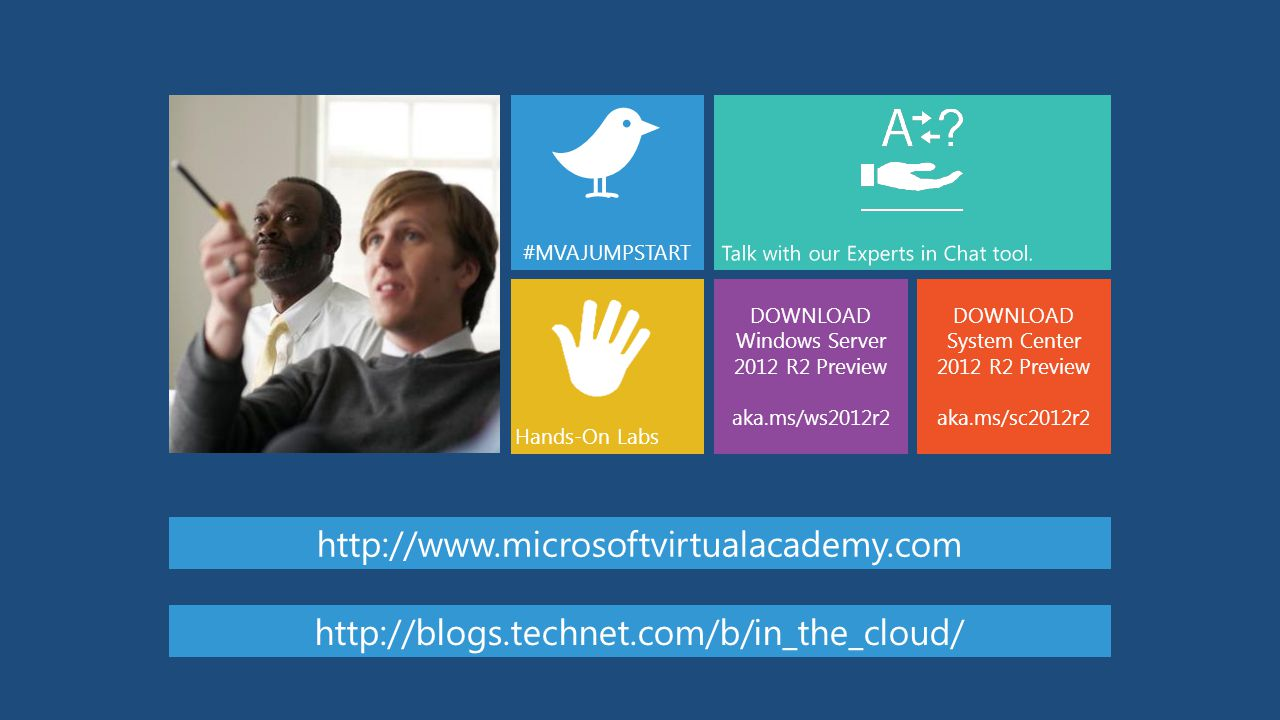 DOWNLOAD Windows Server 2012 R2 Preview aka.ms/ws2012r2 #MVAJUMPSTART DOWNLOAD System Center 2012 R2 Preview aka.ms/sc2012r2 Hands-On Labs Talk with our Experts in Chat tool.