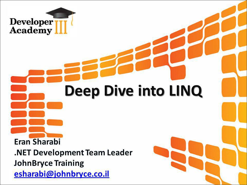 Deep Dive into LINQ Eran Sharabi.NET Development Team Leader JohnBryce Training esharabi@johnbryce.co.il