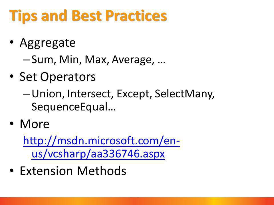 Tips and Best Practices Aggregate – Sum, Min, Max, Average, … Set Operators – Union, Intersect, Except, SelectMany, SequenceEqual… More http://msdn.microsoft.com/en- us/vcsharp/aa336746.aspx Extension Methods